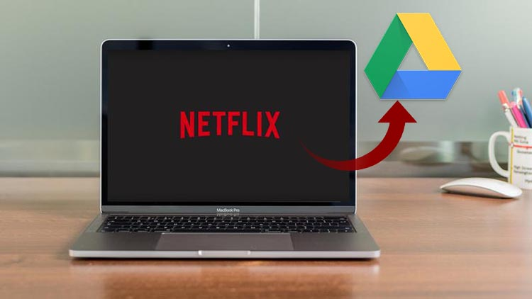 Save Netflix videos to Google Drive